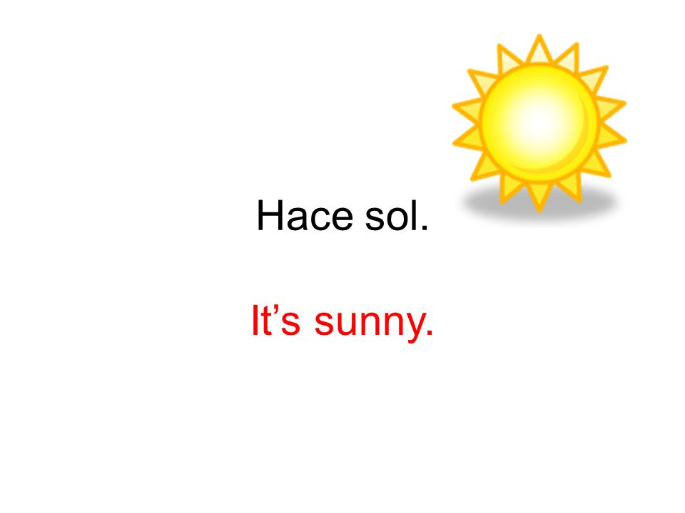 Hace sol. It's sunny.