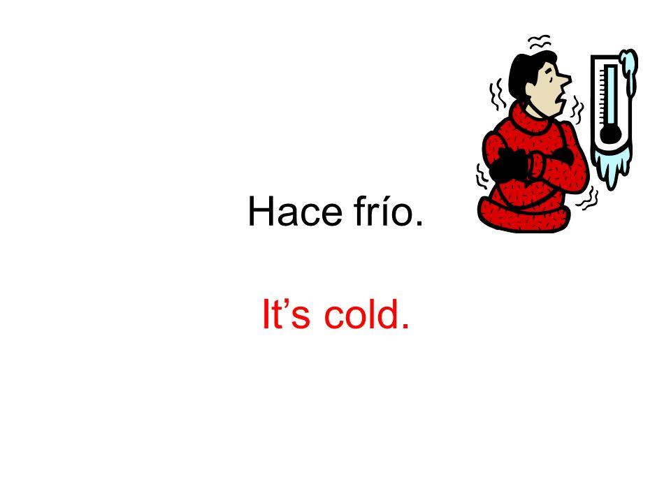 Hace frío. It's cold.