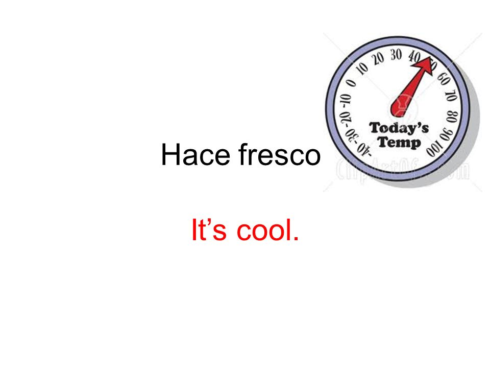 Hace fresco. It's cool.