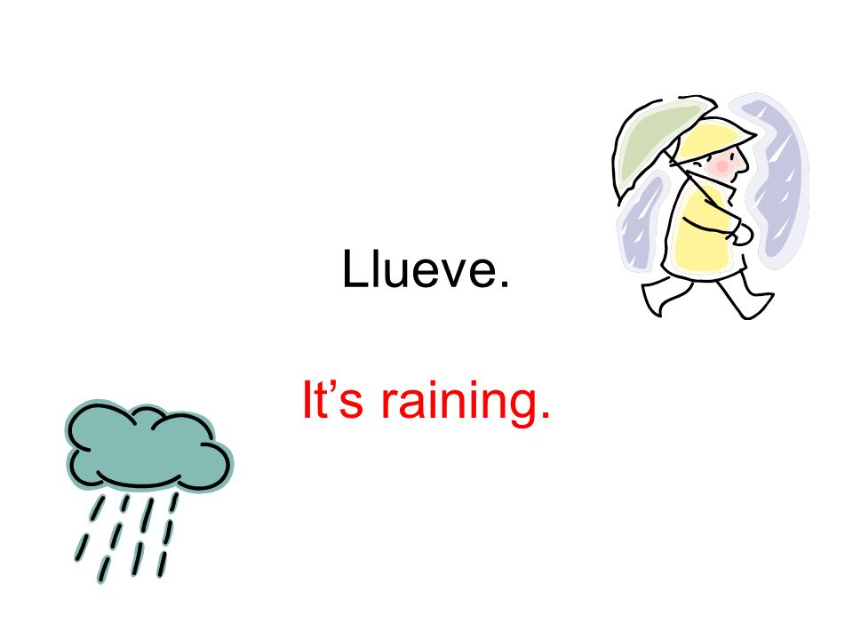 Llueve. It's raining.