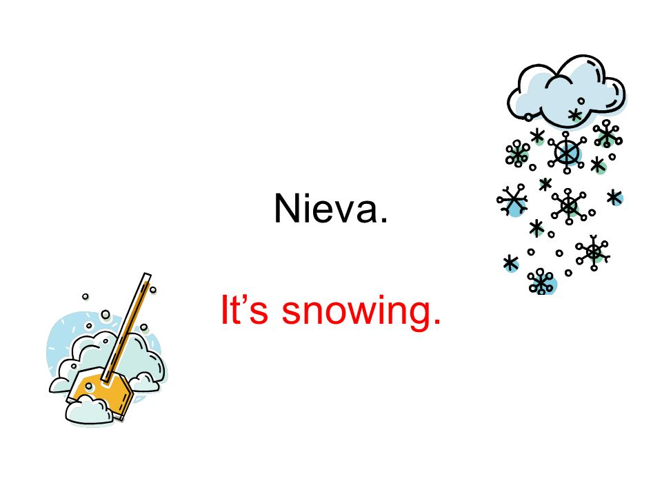 Nieva. It's snowing.