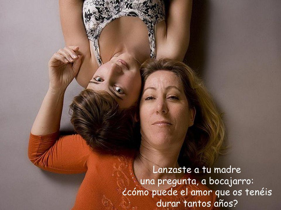 Lanzaste a tu madre una pregunta, a bocajarro: ¿cómo puede el amor que os tenéis durar tantos años