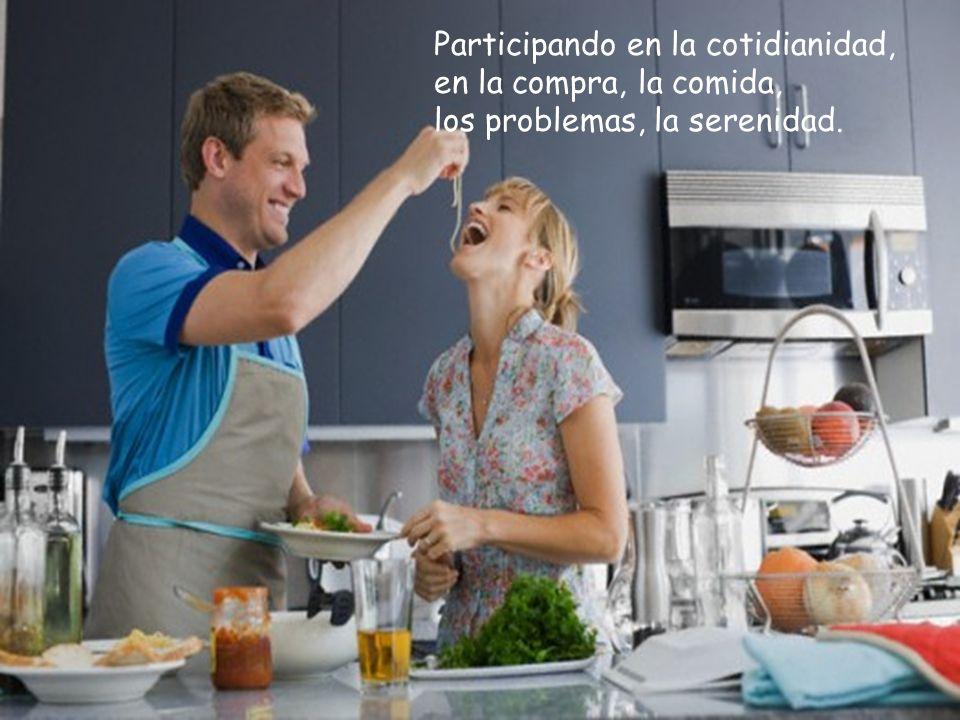 Participando en la cotidianidad, en la compra, la comida, los problemas, la serenidad.