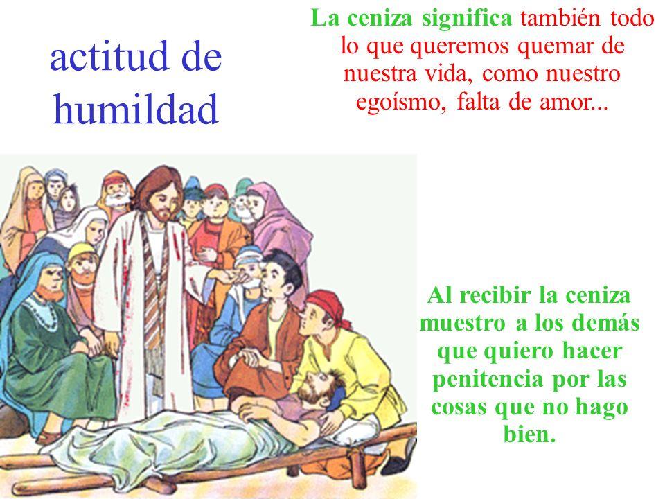 actitud de humildad La ceniza significa también todo lo que queremos quemar de nuestra vida, como nuestro egoísmo, falta de amor...