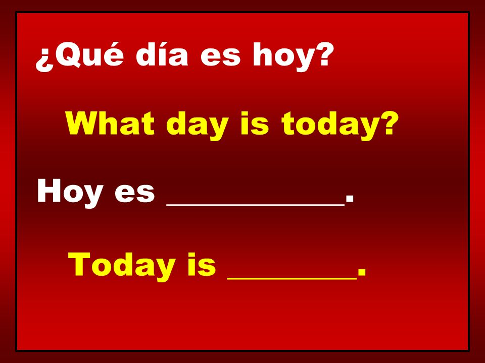 ¿Qué día es hoy What day is today Hoy es ___________. Today is ________.