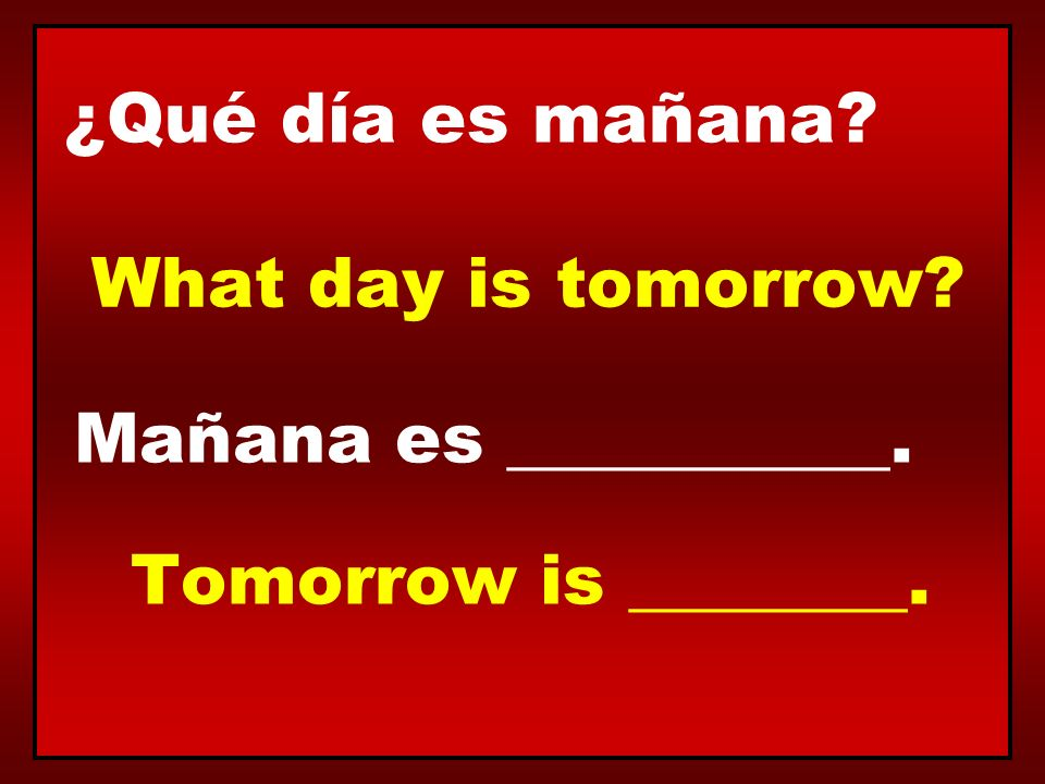 ¿Qué día es mañana What day is tomorrow Mañana es ___________. Tomorrow is ________.