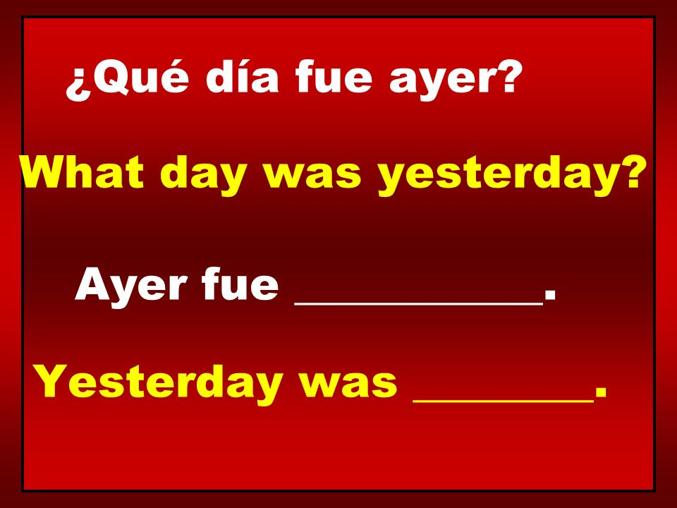 ¿Qué día fue ayer What day was yesterday Ayer fue ___________. Yesterday was ________.