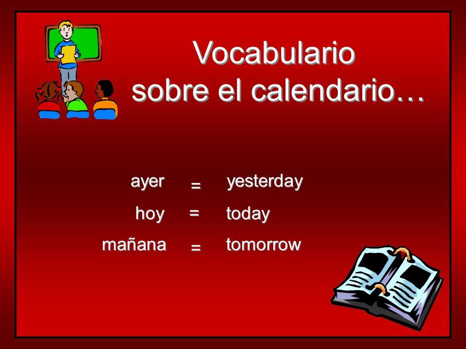Vocabulario sobre el calendario… ayer yesterday = hoy = today mañana