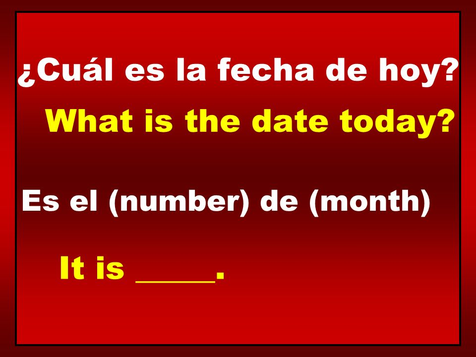 ¿Cuál es la fecha de hoy What is the date today It is _____.