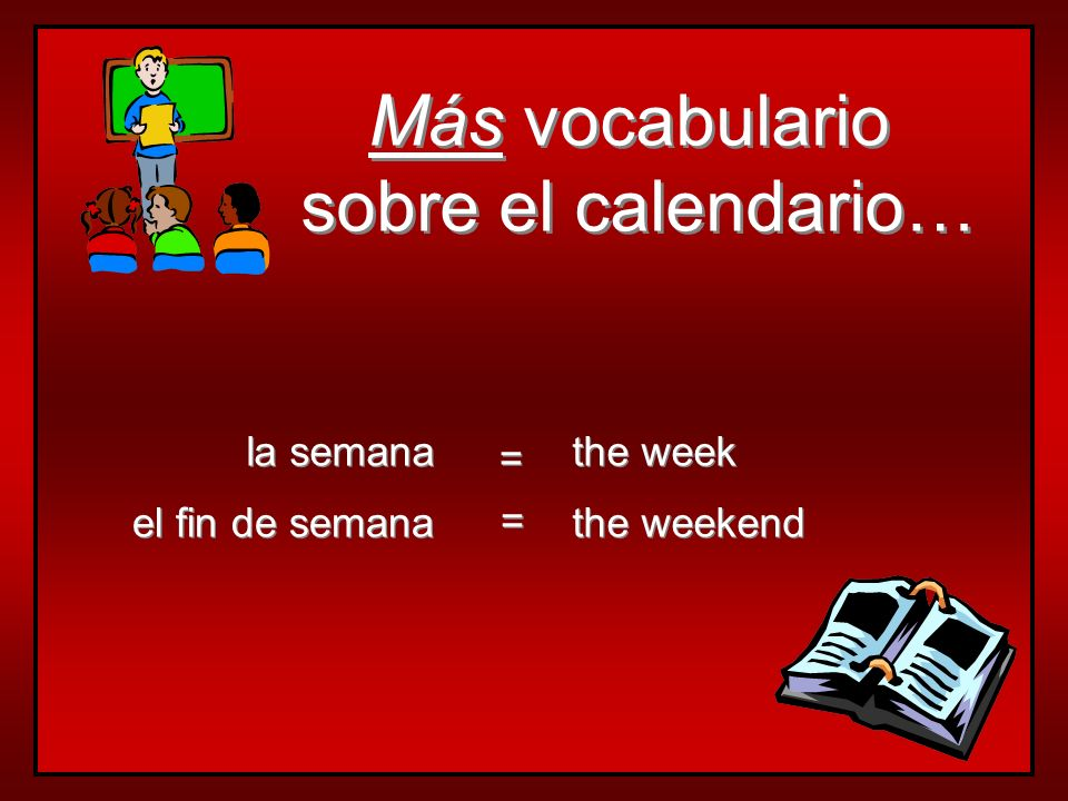 Más vocabulario sobre el calendario… la semana the week =