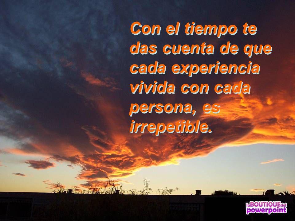 Con el tiempo te das cuenta de que cada experiencia vivida con cada persona, es irrepetible.