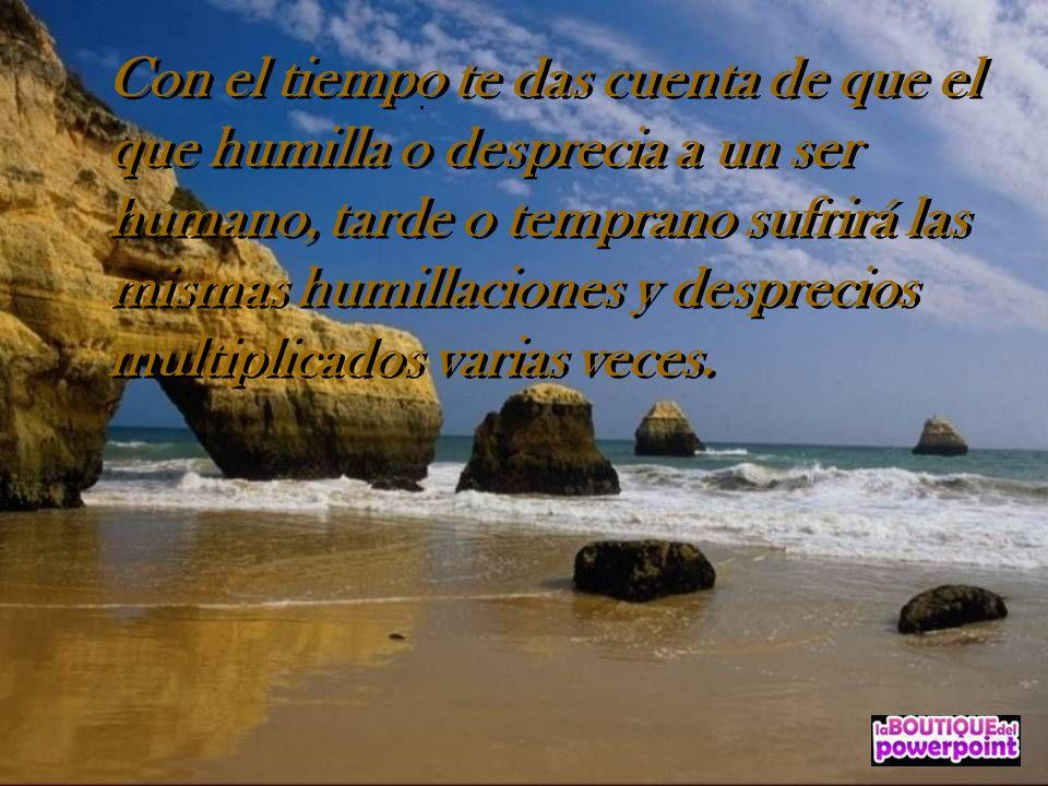 Con el tiempo te das cuenta de que el que humilla o desprecia a un ser humano, tarde o temprano sufrirá las mismas humillaciones y desprecios multiplicados varias veces.