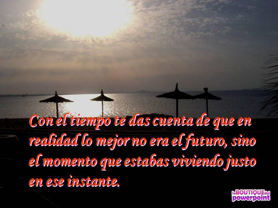 Con el tiempo te das cuenta de que en realidad lo mejor no era el futuro, sino el momento que estabas viviendo justo en ese instante.