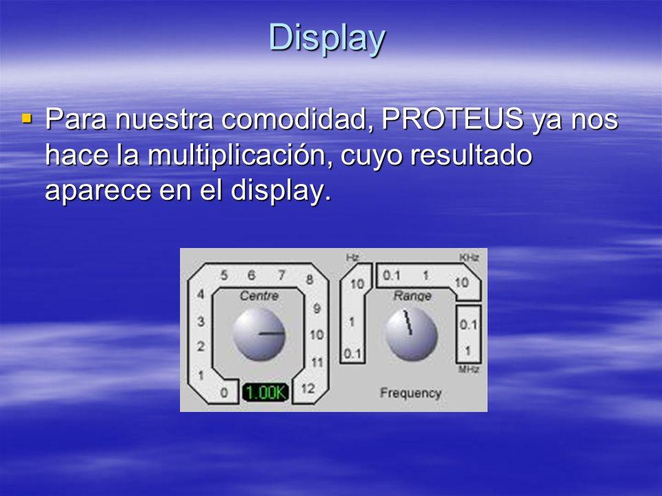 Display Para nuestra comodidad, PROTEUS ya nos hace la multiplicación, cuyo resultado aparece en el display.