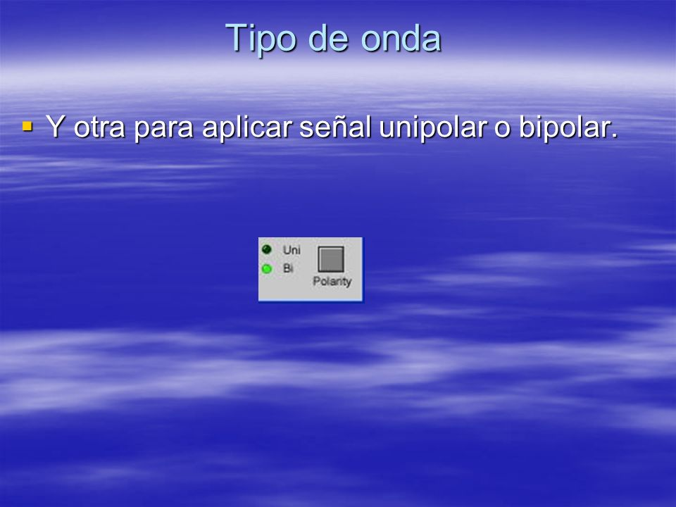 Tipo de onda Y otra para aplicar señal unipolar o bipolar.
