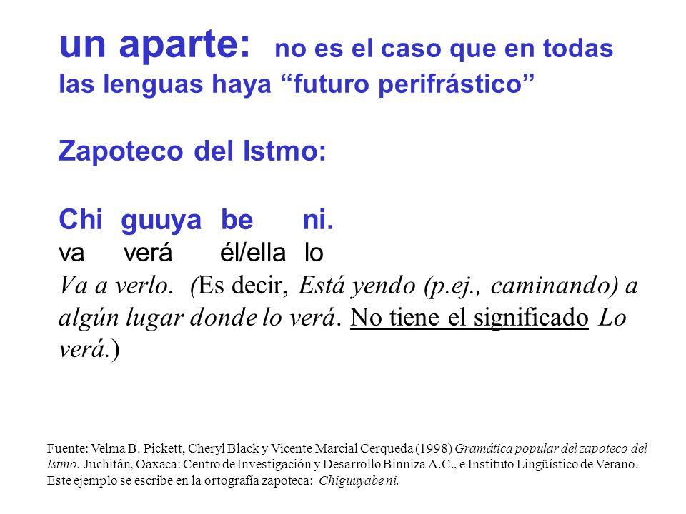un aparte: no es el caso que en todas las lenguas haya futuro perifrástico Zapoteco del Istmo: Chi guuya be ni. va verá él/ella lo Va a verlo. (Es decir, Está yendo (p.ej., caminando) a algún lugar donde lo verá. No tiene el significado Lo verá.)