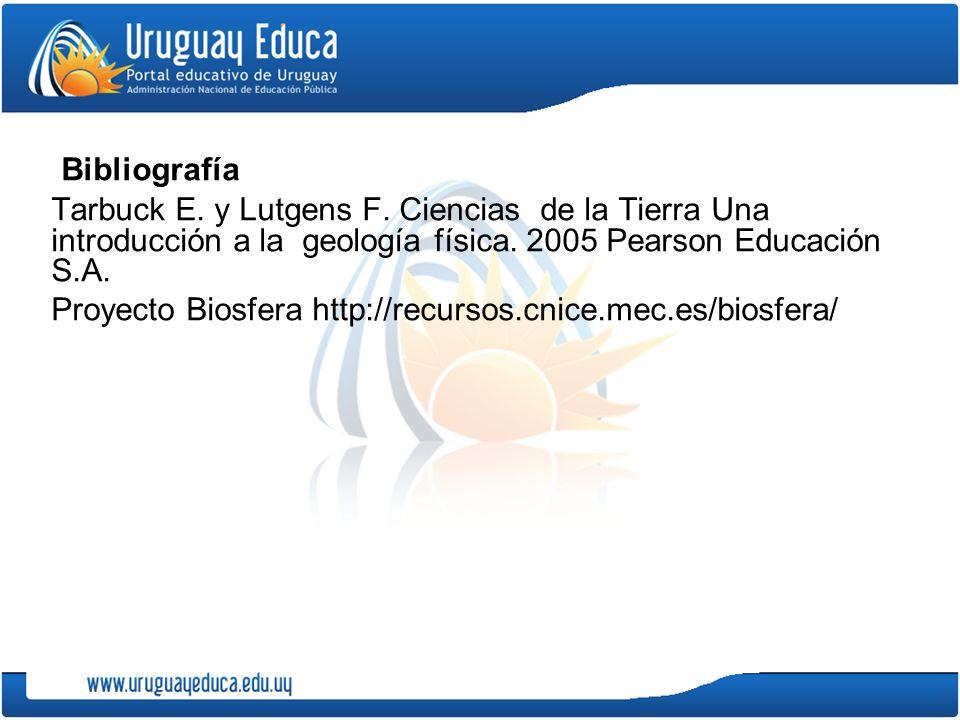Bibliografía Tarbuck E. y Lutgens F. Ciencias de la Tierra Una introducción a la geología física. 2005 Pearson Educación S.A.