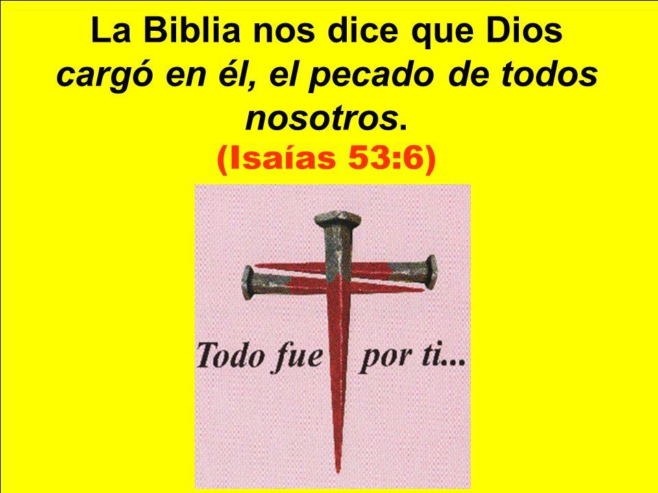 La Biblia nos dice que Dios cargó en él, el pecado de todos nosotros.