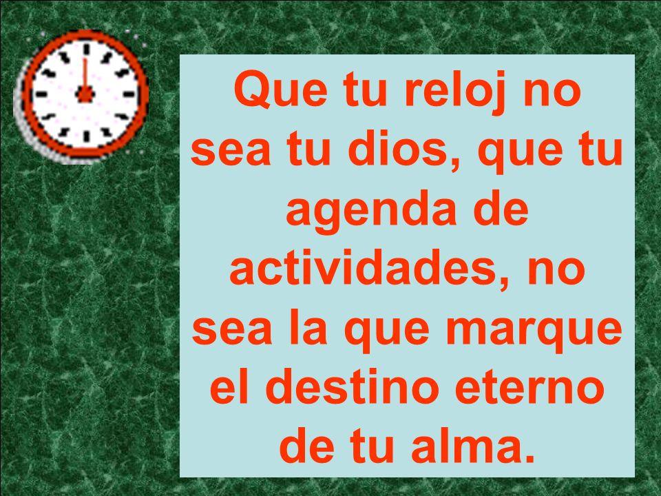 Que tu reloj no sea tu dios, que tu agenda de actividades, no sea la que marque el destino eterno de tu alma.