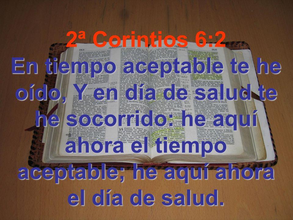 2ª Corintios 6:2 En tiempo aceptable te he oído, Y en día de salud te he socorrido: he aquí ahora el tiempo aceptable; he aquí ahora el día de salud.