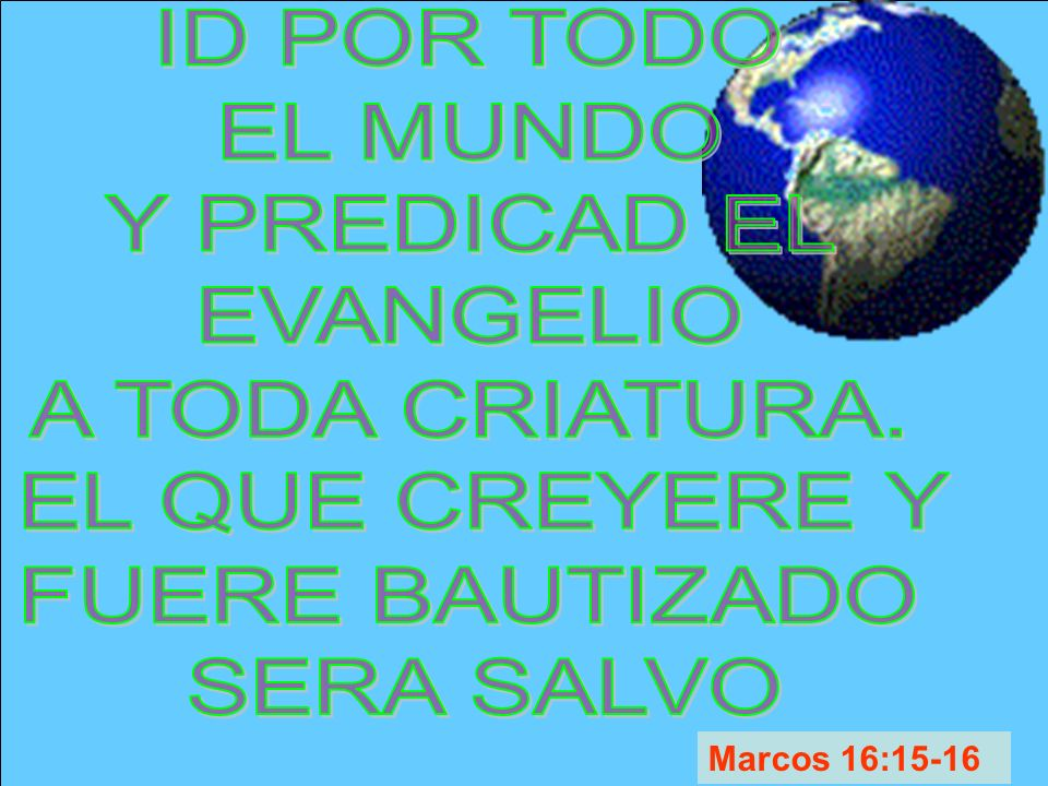 ID POR TODO EL MUNDO. Y PREDICAD EL. EVANGELIO. A TODA CRIATURA. EL QUE CREYERE Y. FUERE BAUTIZADO.