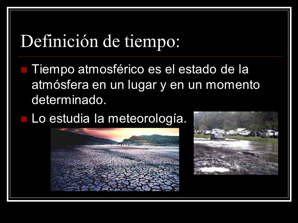 Definición de tiempo: Tiempo atmosférico es el estado de la atmósfera en un lugar y en un momento determinado.