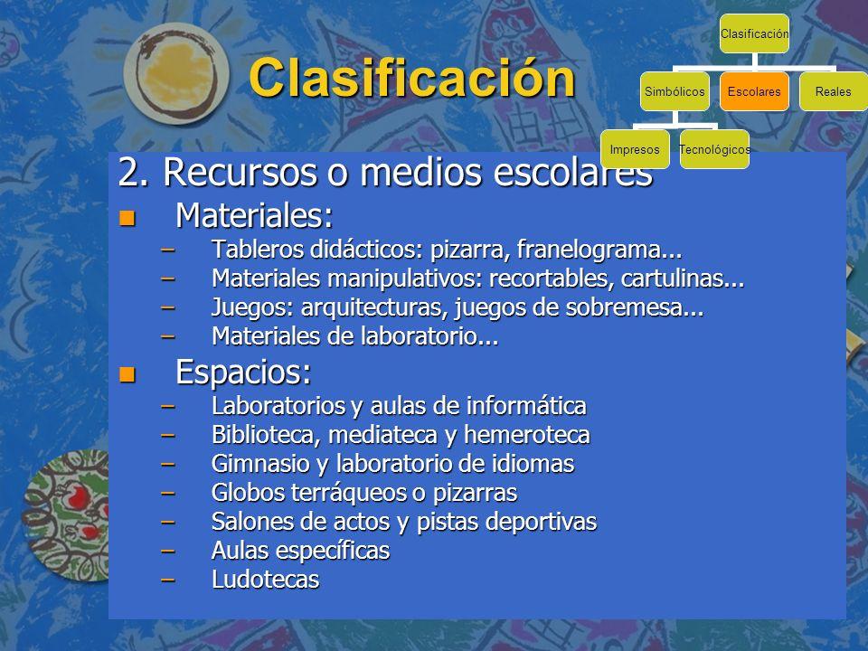 Clasificación 2. Recursos o medios escolares Materiales: Espacios: