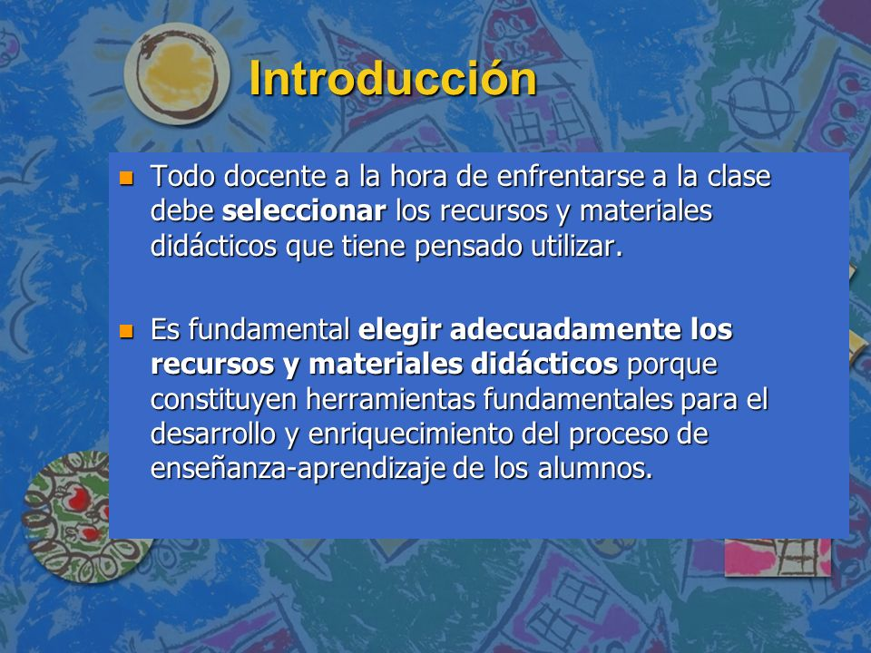 Introducción Todo docente a la hora de enfrentarse a la clase debe seleccionar los recursos y materiales didácticos que tiene pensado utilizar.