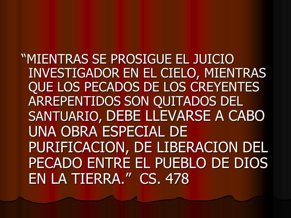 MIENTRAS SE PROSIGUE EL JUICIO INVESTIGADOR EN EL CIELO, MIENTRAS QUE LOS PECADOS DE LOS CREYENTES ARREPENTIDOS SON QUITADOS DEL SANTUARIO, DEBE LLEVARSE A CABO UNA OBRA ESPECIAL DE PURIFICACION, DE LIBERACION DEL PECADO ENTRE EL PUEBLO DE DIOS EN LA TIERRA. CS.