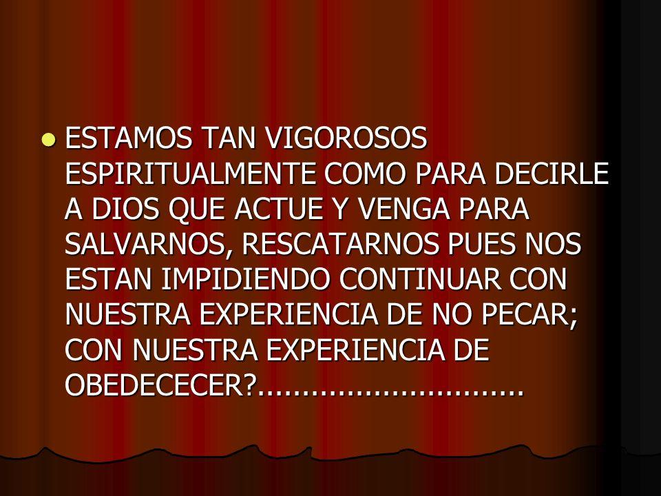 ESTAMOS TAN VIGOROSOS ESPIRITUALMENTE COMO PARA DECIRLE A DIOS QUE ACTUE Y VENGA PARA SALVARNOS, RESCATARNOS PUES NOS ESTAN IMPIDIENDO CONTINUAR CON NUESTRA EXPERIENCIA DE NO PECAR; CON NUESTRA EXPERIENCIA DE OBEDECECER ..............................