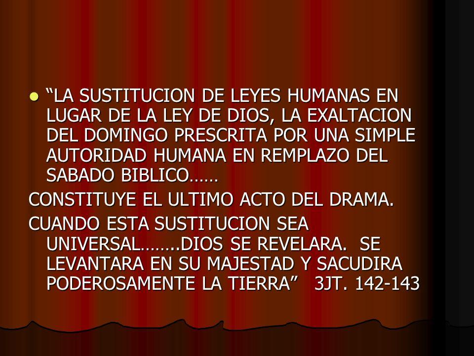 LA SUSTITUCION DE LEYES HUMANAS EN LUGAR DE LA LEY DE DIOS, LA EXALTACION DEL DOMINGO PRESCRITA POR UNA SIMPLE AUTORIDAD HUMANA EN REMPLAZO DEL SABADO BIBLICO……