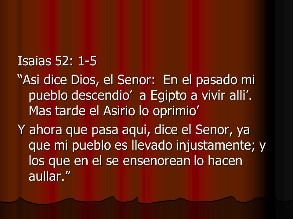 Isaias 52: 1-5 Asi dice Dios, el Senor: En el pasado mi pueblo descendio' a Egipto a vivir alli'. Mas tarde el Asirio lo oprimio'