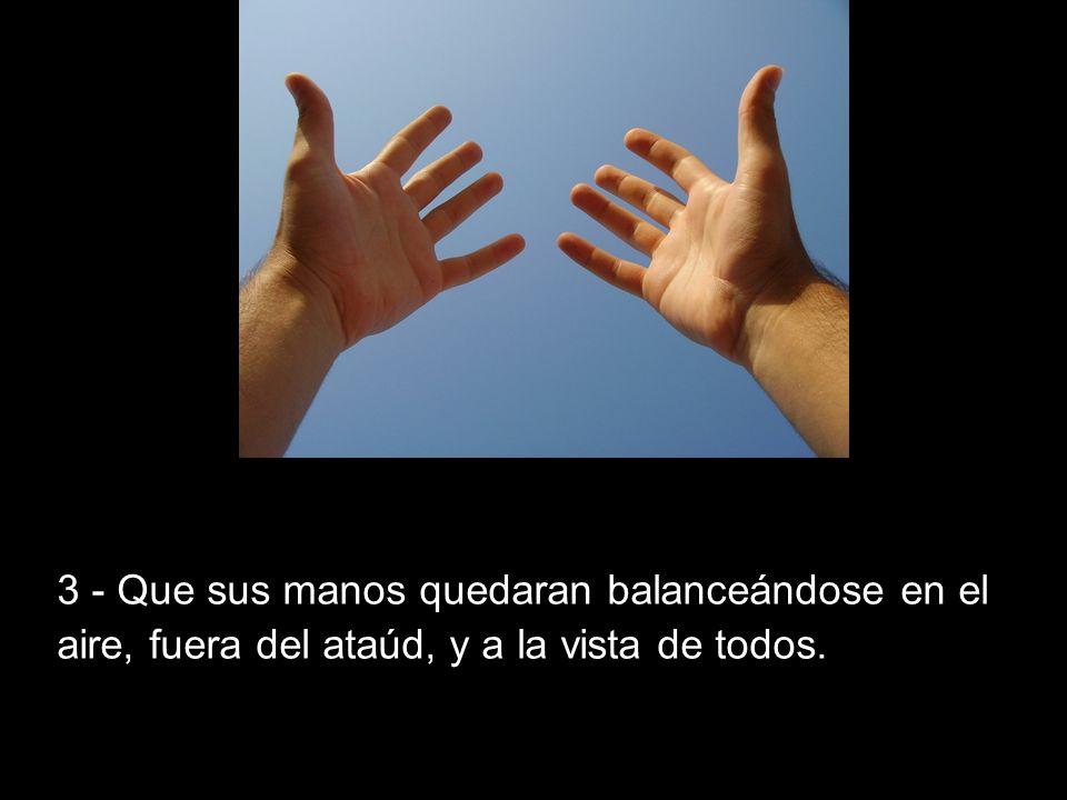 3 - Que sus manos quedaran balanceándose en el aire, fuera del ataúd, y a la vista de todos.