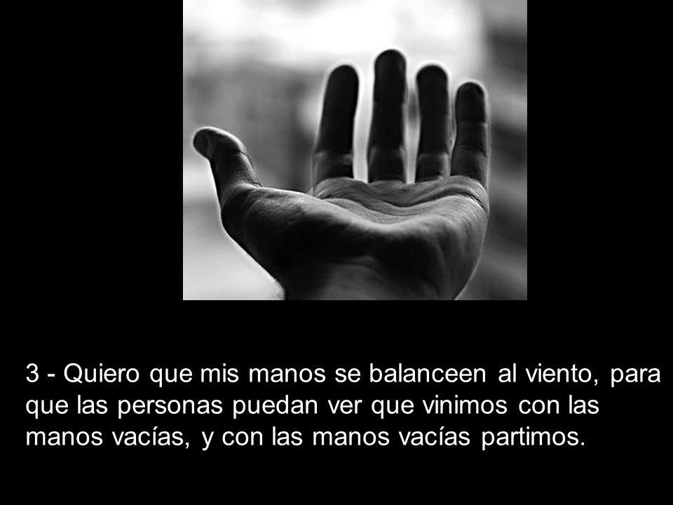 3 - Quiero que mis manos se balanceen al viento, para que las personas puedan ver que vinimos con las manos vacías, y con las manos vacías partimos.