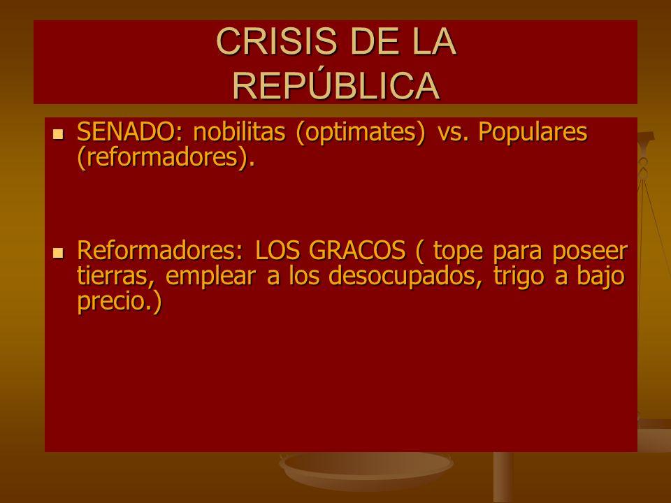 CRISIS DE LA REPÚBLICA SENADO: nobilitas (optimates) vs. Populares (reformadores).