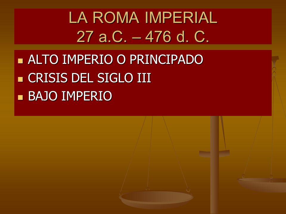 LA ROMA IMPERIAL 27 a.C. – 476 d. C. ALTO IMPERIO O PRINCIPADO