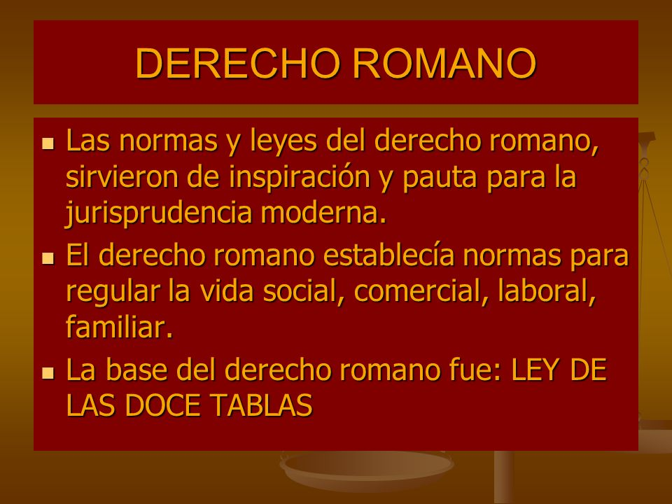 DERECHO ROMANO Las normas y leyes del derecho romano, sirvieron de inspiración y pauta para la jurisprudencia moderna.