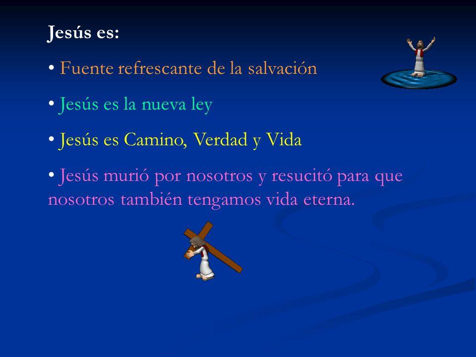 Jesús es: Fuente refrescante de la salvación. Jesús es la nueva ley. Jesús es Camino, Verdad y Vida.