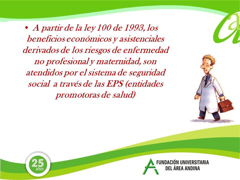 A partir de la ley 100 de 1993, los beneficios económicos y asistenciales derivados de los riesgos de enfermedad no profesional y maternidad, son atendidos por el sistema de seguridad social a través de las EPS (entidades promotoras de salud)