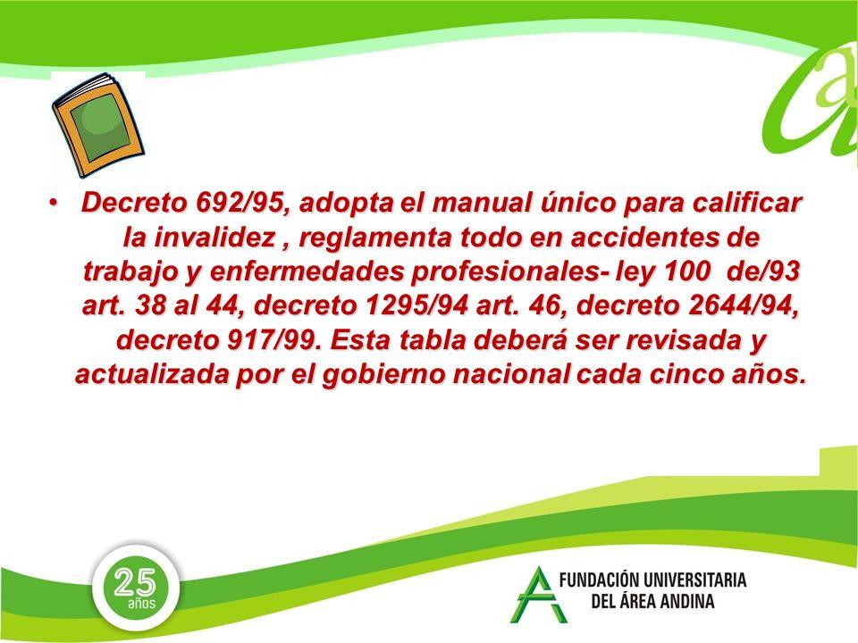 Decreto 692/95, adopta el manual único para calificar la invalidez , reglamenta todo en accidentes de trabajo y enfermedades profesionales- ley 100 de/93 art.