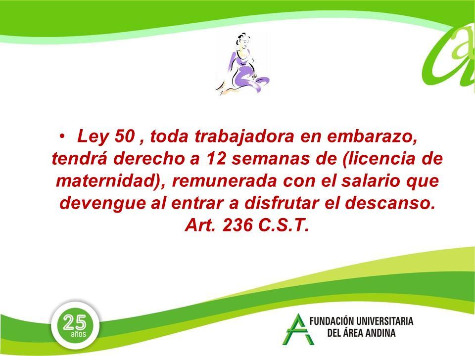 Ley 50 , toda trabajadora en embarazo, tendrá derecho a 12 semanas de (licencia de maternidad), remunerada con el salario que devengue al entrar a disfrutar el descanso.