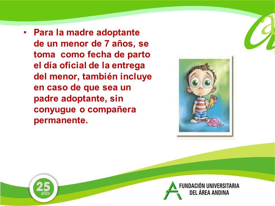 Para la madre adoptante de un menor de 7 años, se toma como fecha de parto el día oficial de la entrega del menor, también incluye en caso de que sea un padre adoptante, sin conyugue o compañera permanente.