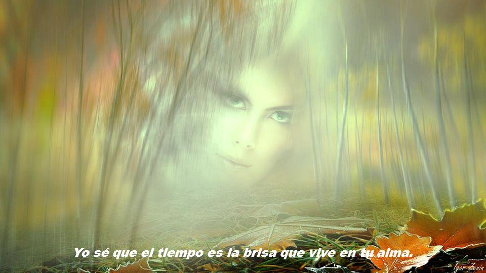 Yo sé que el tiempo es la brisa que vive en tu alma.