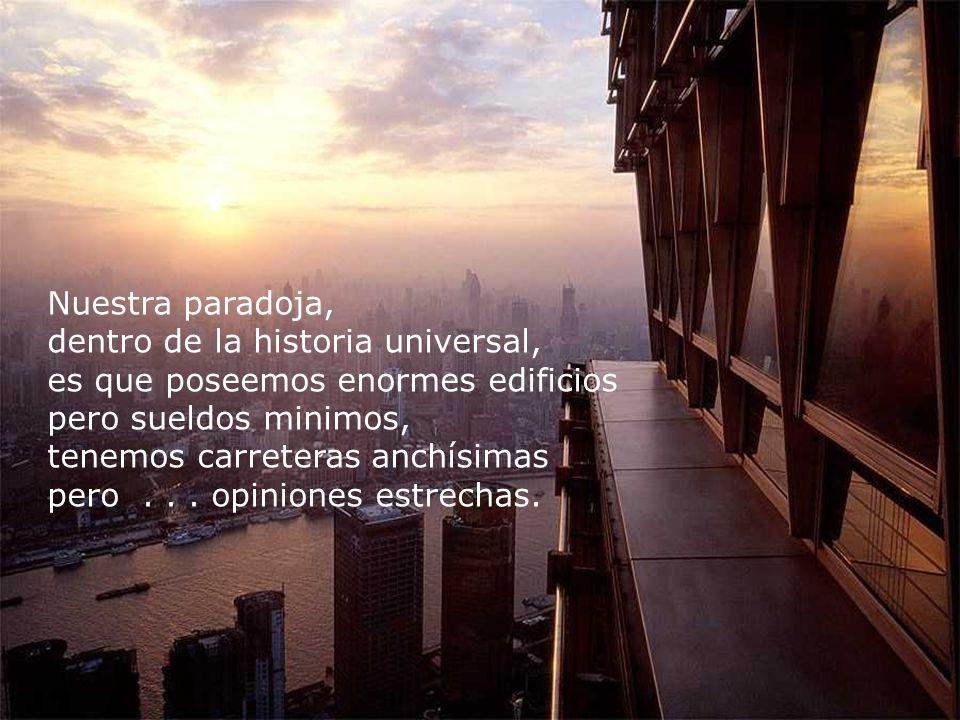 Nuestra paradoja, dentro de la historia universal, es que poseemos enormes edificios pero sueldos minimos,