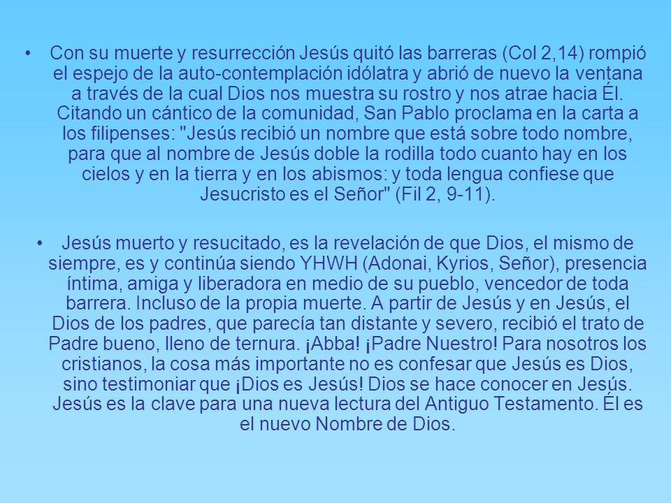 Con su muerte y resurrección Jesús quitó las barreras (Col 2,14) rompió el espejo de la auto-contemplación idólatra y abrió de nuevo la ventana a través de la cual Dios nos muestra su rostro y nos atrae hacia Él. Citando un cántico de la comunidad, San Pablo proclama en la carta a los filipenses: Jesús recibió un nombre que está sobre todo nombre, para que al nombre de Jesús doble la rodilla todo cuanto hay en los cielos y en la tierra y en los abismos: y toda lengua confiese que Jesucristo es el Señor (Fil 2, 9-11).
