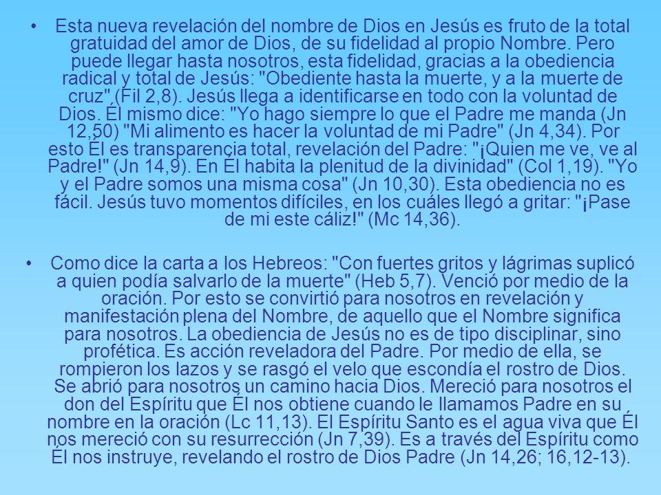 Esta nueva revelación del nombre de Dios en Jesús es fruto de la total gratuidad del amor de Dios, de su fidelidad al propio Nombre. Pero puede llegar hasta nosotros, esta fidelidad, gracias a la obediencia radical y total de Jesús: Obediente hasta la muerte, y a la muerte de cruz (Fil 2,8). Jesús llega a identificarse en todo con la voluntad de Dios. Él mismo dice: Yo hago siempre lo que el Padre me manda (Jn 12,50) Mi alimento es hacer la voluntad de mi Padre (Jn 4,34). Por esto Él es transparencia total, revelación del Padre: ¡Quien me ve, ve al Padre! (Jn 14,9). En Él habita la plenitud de la divinidad (Col 1,19). Yo y el Padre somos una misma cosa (Jn 10,30). Esta obediencia no es fácil. Jesús tuvo momentos difíciles, en los cuáles llegó a gritar: ¡Pase de mi este cáliz! (Mc 14,36).