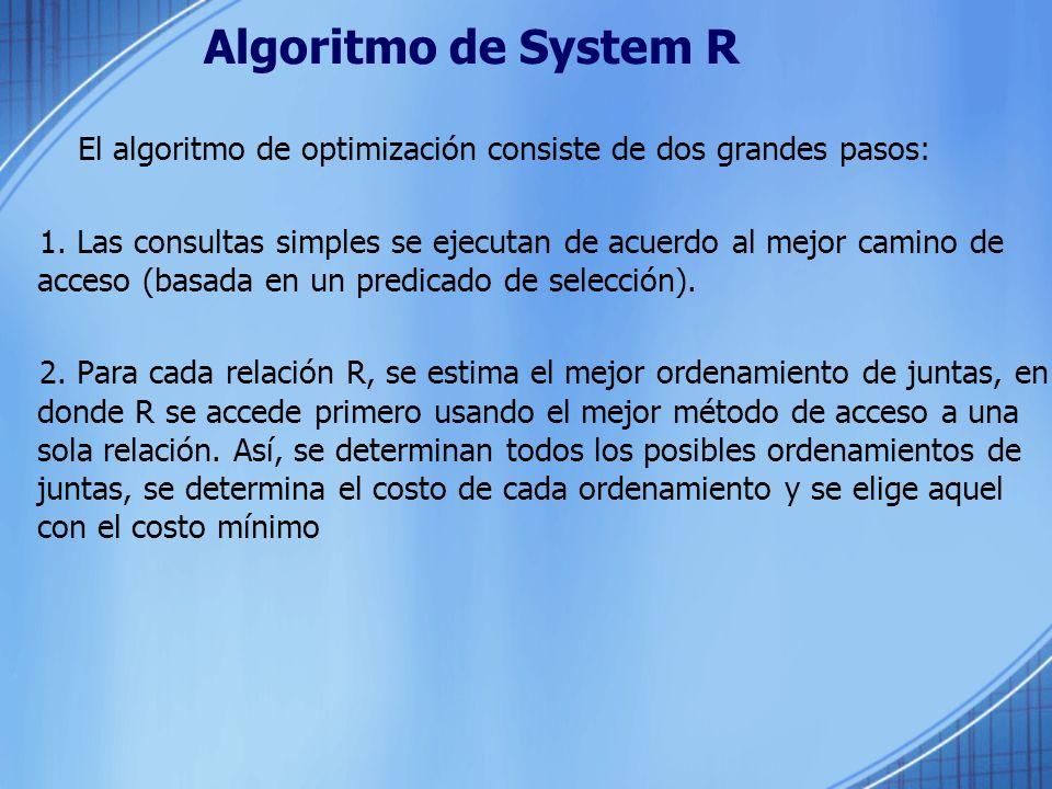 Algoritmo de System R El algoritmo de optimización consiste de dos grandes pasos: