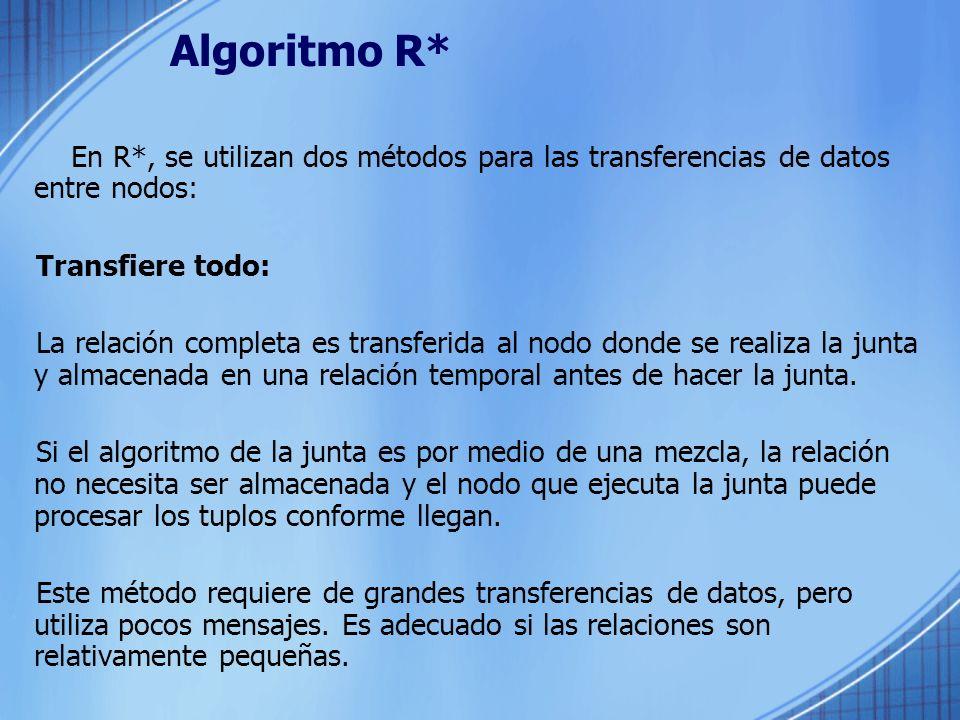 Algoritmo R* En R*, se utilizan dos métodos para las transferencias de datos entre nodos: Transfiere todo: