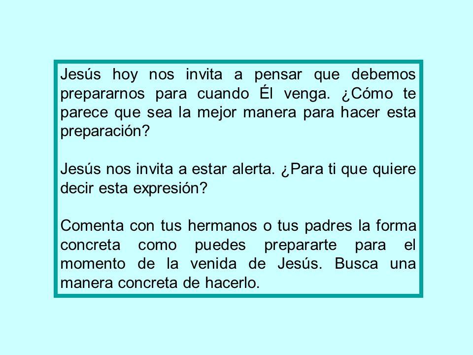 Jesús hoy nos invita a pensar que debemos prepararnos para cuando Él venga. ¿Cómo te parece que sea la mejor manera para hacer esta preparación