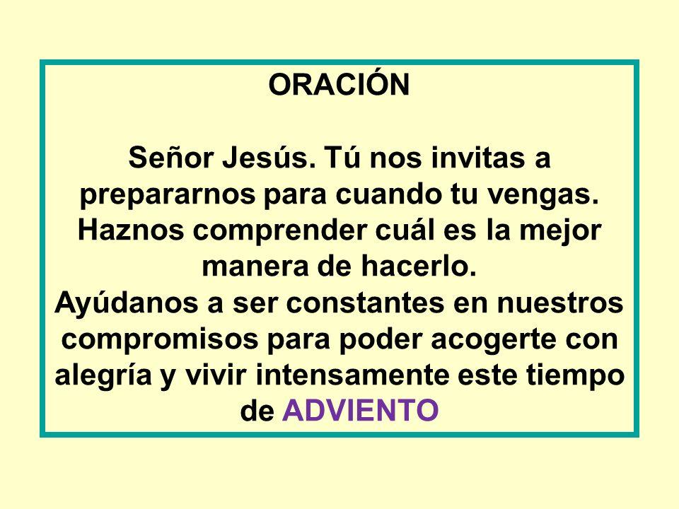 ORACIÓN Señor Jesús. Tú nos invitas a prepararnos para cuando tu vengas. Haznos comprender cuál es la mejor manera de hacerlo.
